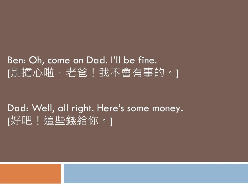 Ben: Oh, come on Dad. I'll be fine. [別擔心啦,老爸!我不會有事的。]