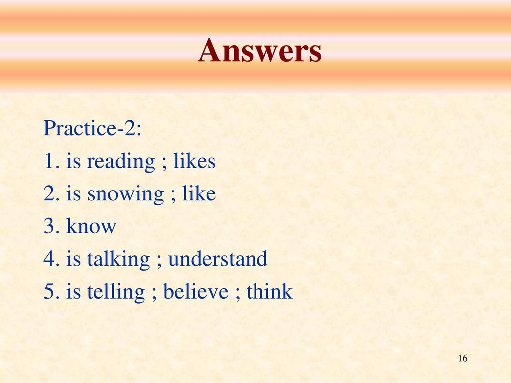 Answers Practice-2: 1. is reading ; likes 2. is snowing ; like 3. know