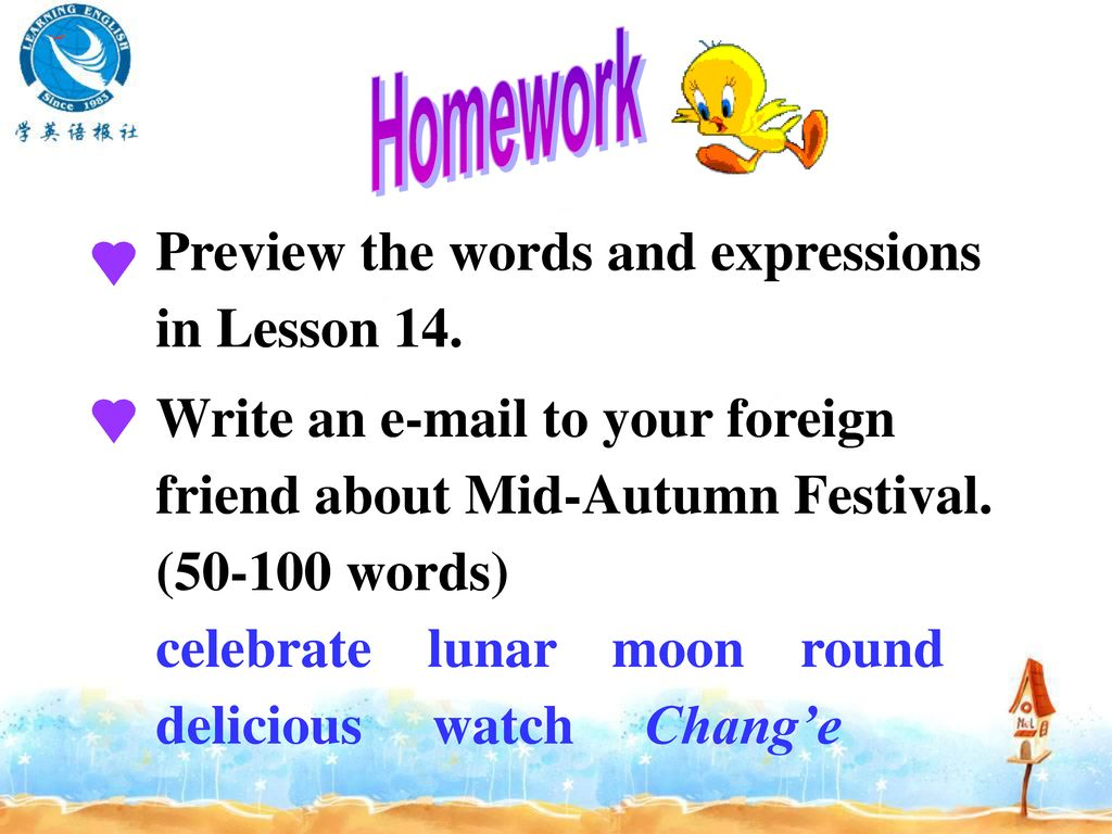 Homework Preview the words and expressions in Lesson 14. Write an  to your foreign friend about Mid-Autumn Festival. ( words)