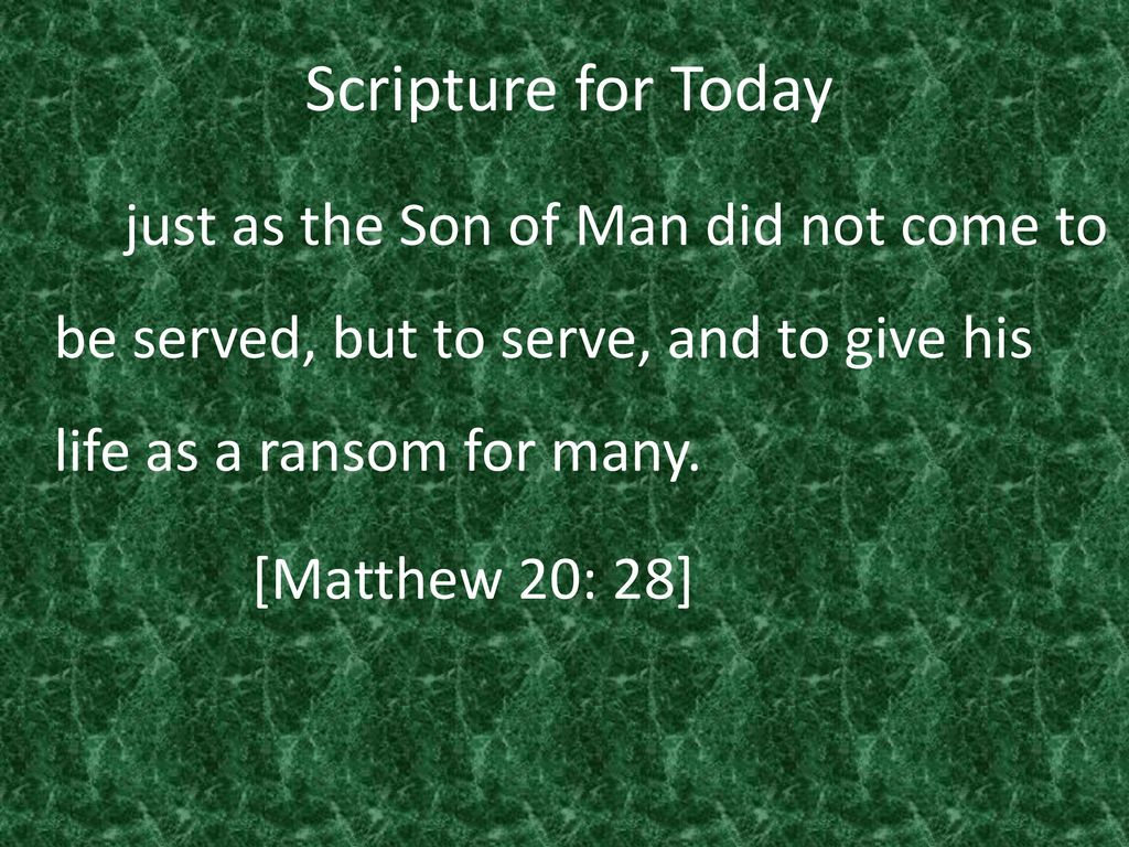 Scripture for Today just as the Son of Man did not come to be served, but to serve, and to give his life as a ransom for many.