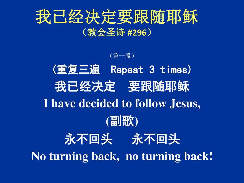 I have decided to follow Jesus, No turning back, no turning back!