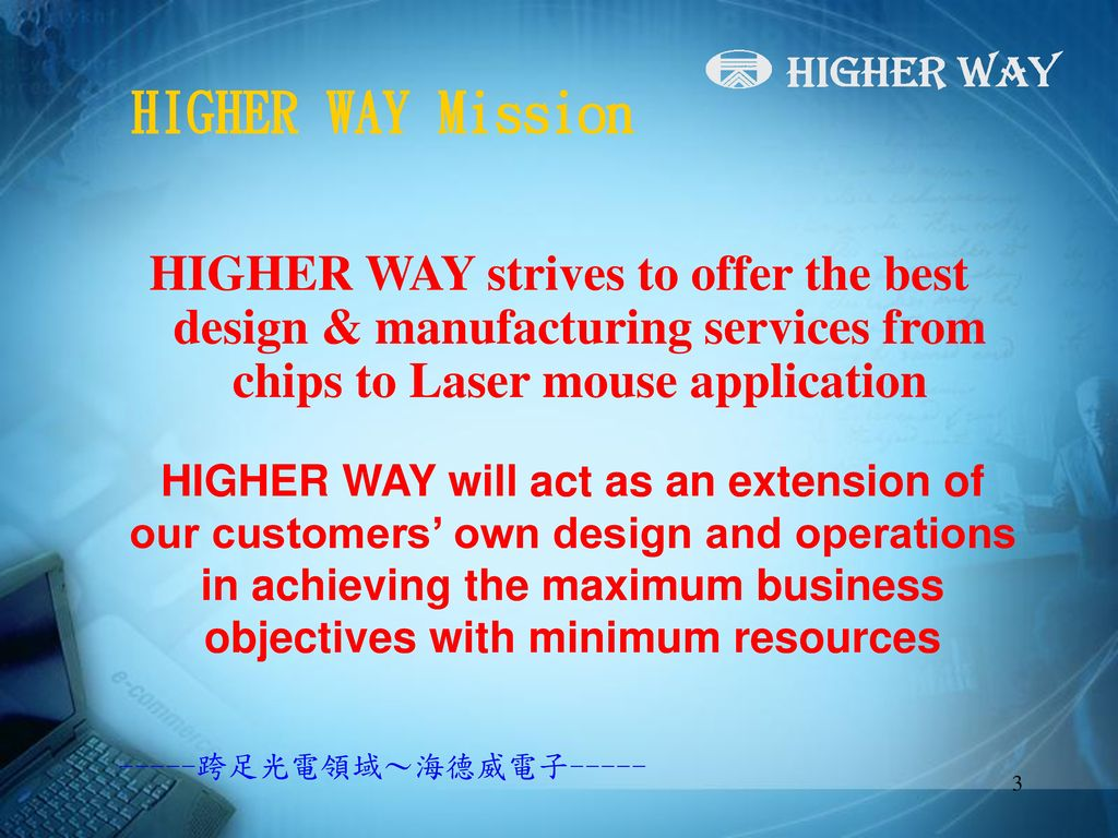 HIGHER WAY Mission HIGHER WAY strives to offer the best design & manufacturing services from chips to Laser mouse application.