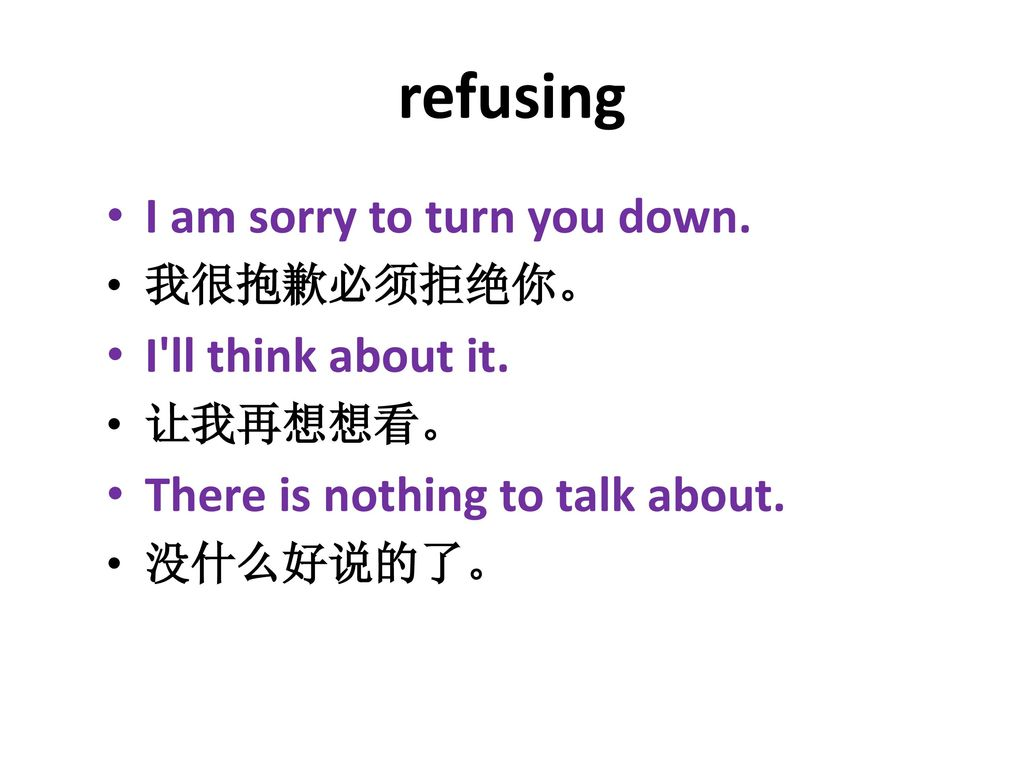 refusing I am sorry to turn you down. I ll think about it.