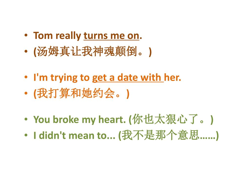 Tom really turns me on. (汤姆真让我神魂颠倒。) I m trying to get a date with her. (我打算和她约会。) You broke my heart. (你也太狠心了。)