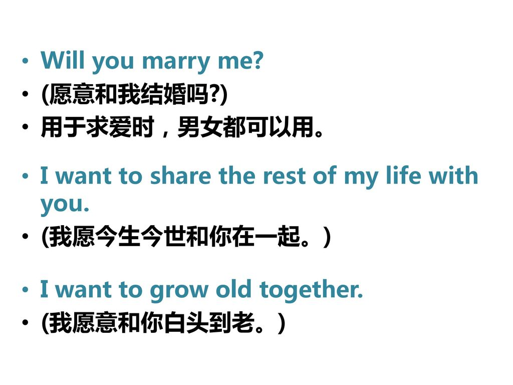 Will you marry me (愿意和我结婚吗 ) 用于求爱时,男女都可以用。 I want to share the rest of my life with you. (我愿今生今世和你在一起。)