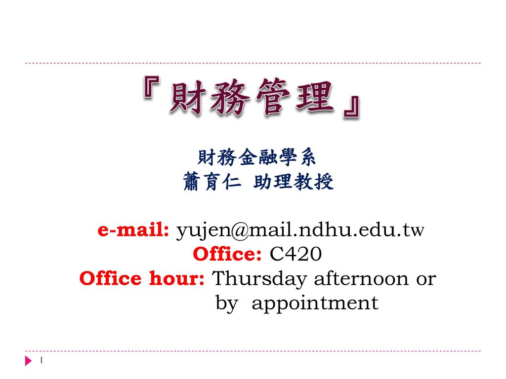 『財務管理』 財務金融學系 蕭育仁 助理教授   Office: C420 Office hour: Thursday afternoon or by appointment.