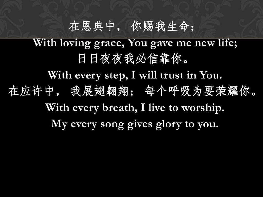在恩典中, 你赐我生命; With loving grace, You gave me new life; 日日夜夜我必信靠你。 With every step, I will trust in You.