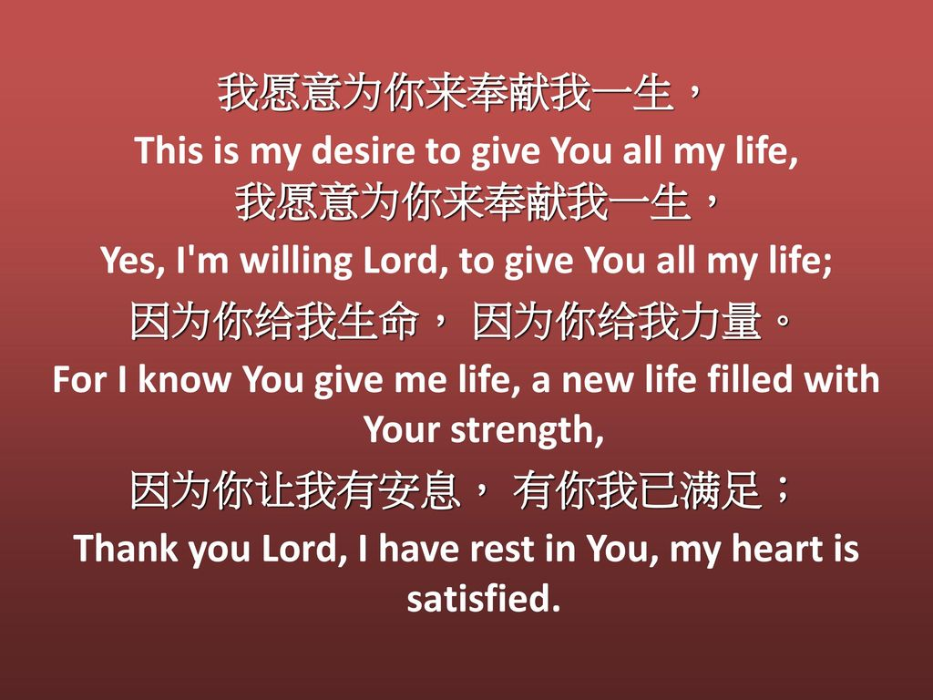 我愿意为你来奉献我一生, This is my desire to give You all my life, 我愿意为你来奉献我一生, Yes, I m willing Lord, to give You all my life; 因为你给我生命, 因为你给我力量。 For I know You give me life, a new life filled with Your strength, 因为你让我有安息, 有你我已满足; Thank you Lord, I have rest in You, my heart is satisfied.