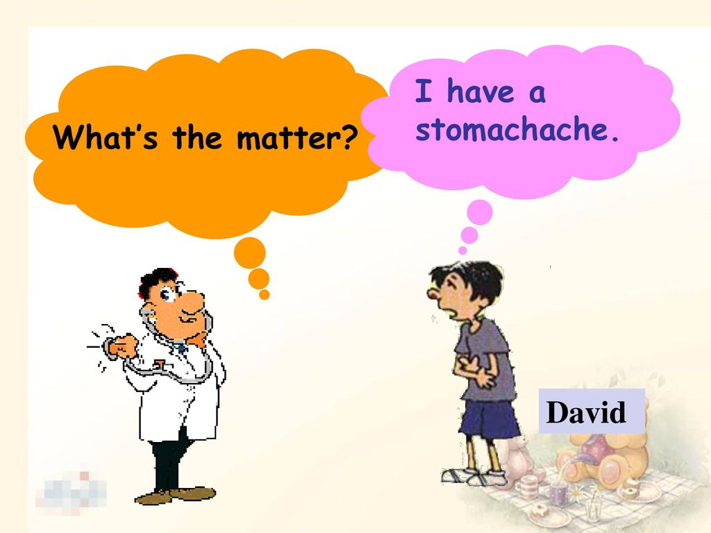 What's the matter I have a stomachache. David