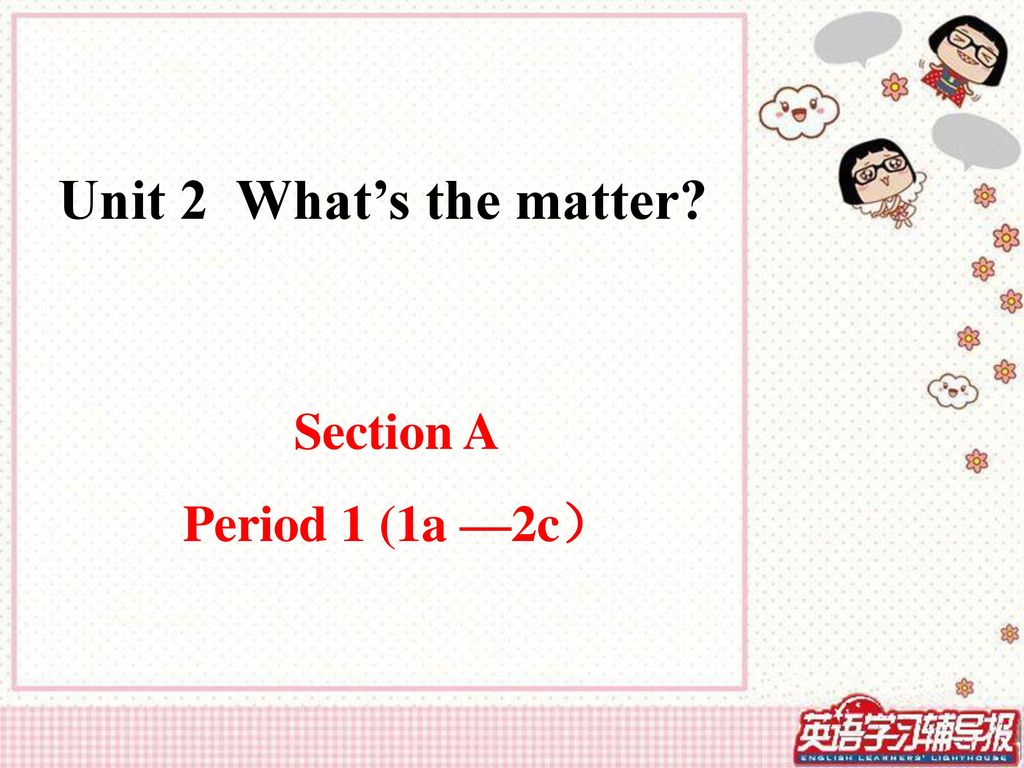 Unit 2 What's the matter Section A Period 1 (1a —2c)