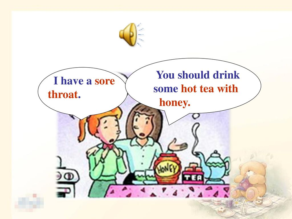 You should drink some hot tea with honey. I have a sore throat.