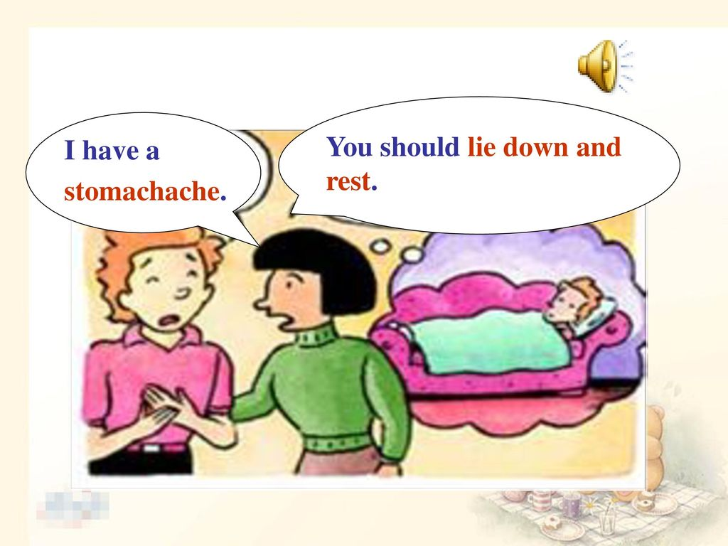 I have a stomachache. You should lie down and rest.