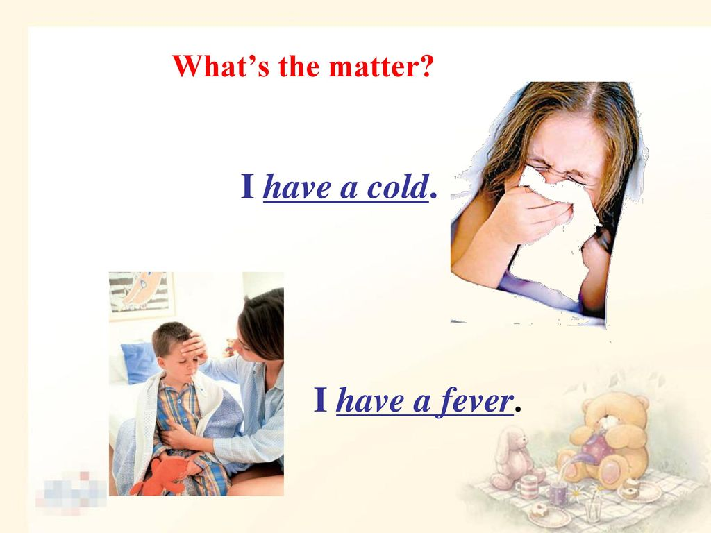 What's the matter I have a cold. I have a fever.