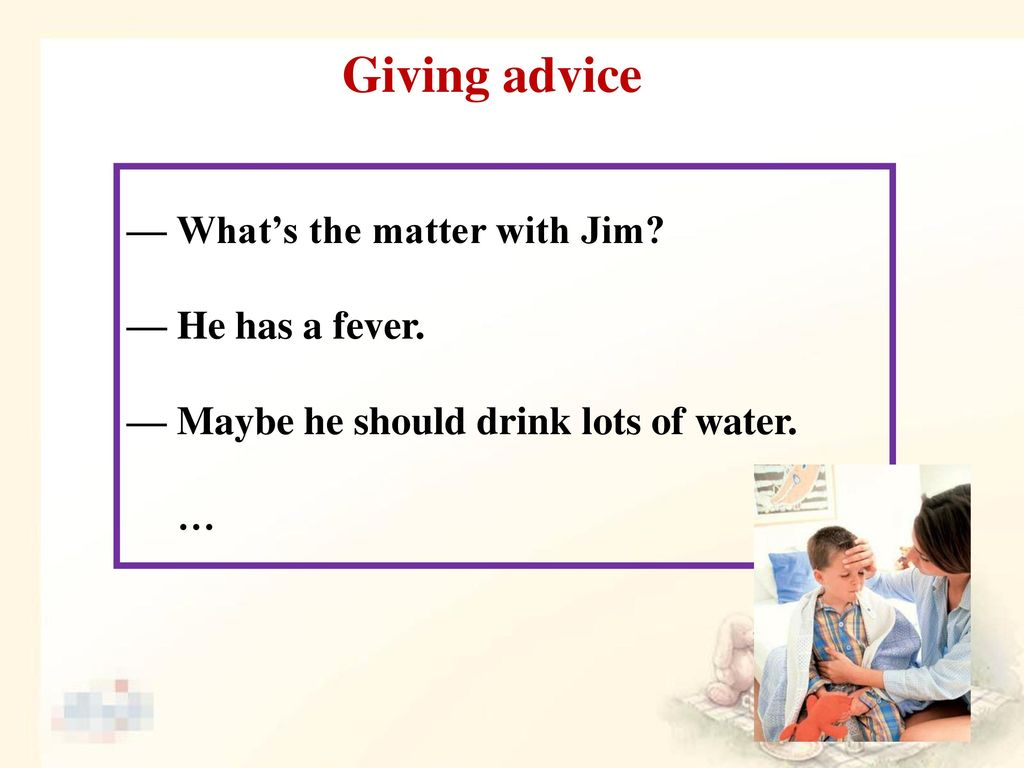 Giving advice — What's the matter with Jim — He has a fever.