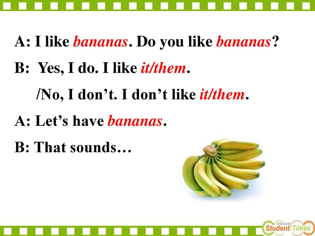 A: I like bananas. Do you like bananas