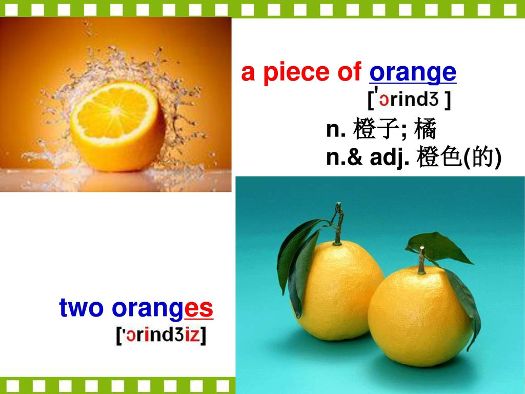 a piece of orange n. 橙子; 橘 n.& adj. 橙色(的) two oranges