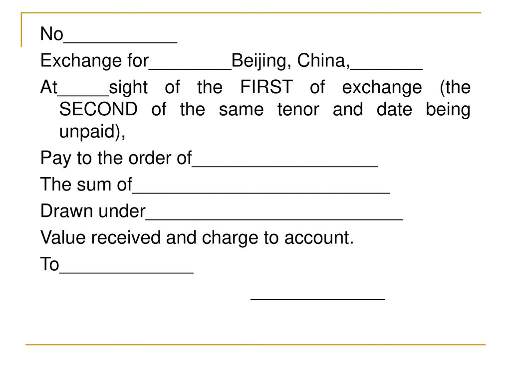 No___________ Exchange for________Beijing, China,_______ At_____sight of the FIRST of exchange (the SECOND of the same tenor and date being unpaid), Pay to the order of__________________ The sum of_________________________ Drawn under_________________________ Value received and charge to account.