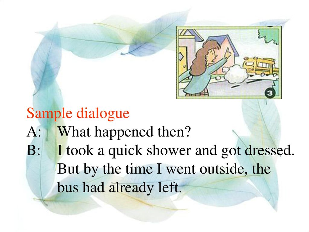 Sample dialogue A: What happened then. B: I took a quick shower and got dressed.