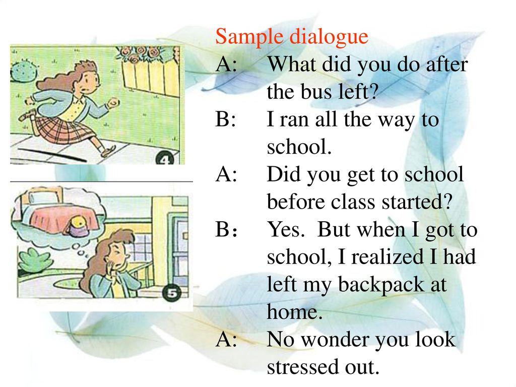 Sample dialogue A: What did you do after the bus left B: I ran all the way to school. A: Did you get to school before class started