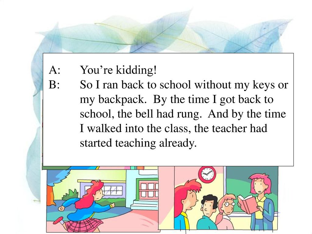 A: You're kidding! B: So I ran back to school without my keys or. my backpack. By the time I got back to.