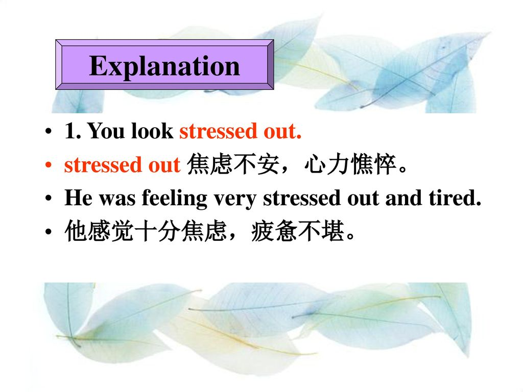 Explanation 1. You look stressed out. stressed out 焦虑不安,心力憔悴。