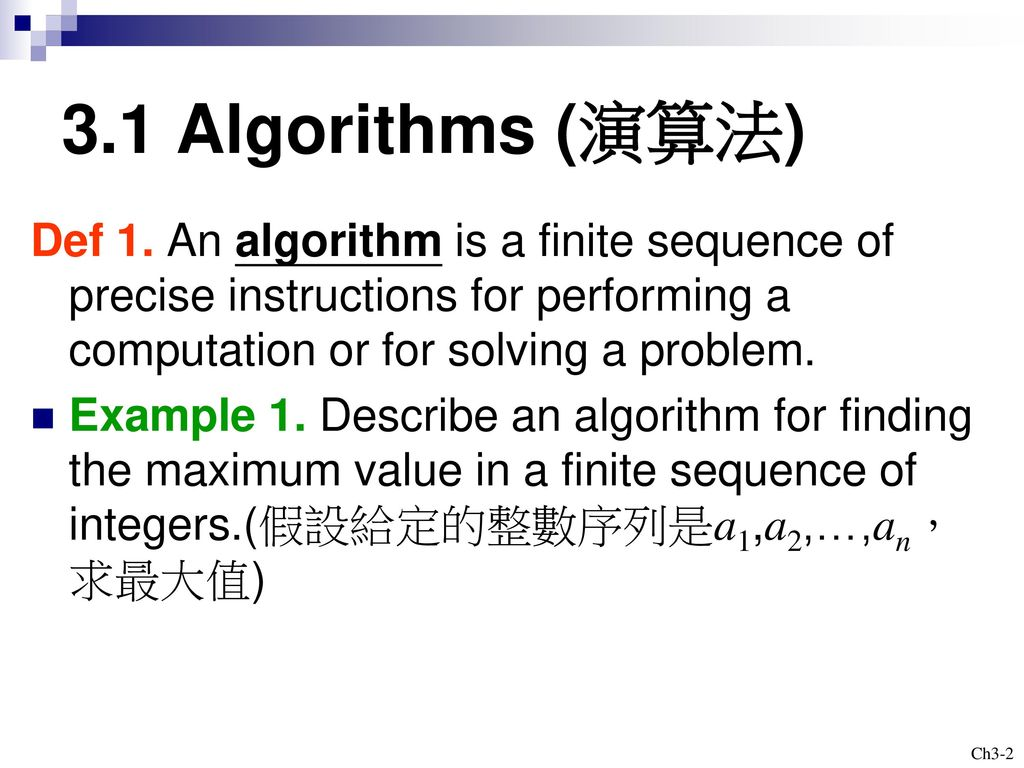 3.1 Algorithms (演算法) Def 1. An algorithm is a finite sequence of precise instructions for performing a computation or for solving a problem.