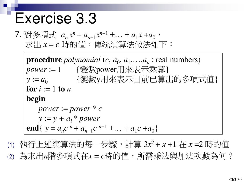 Exercise 對多項式 an xn + an-1xn-1 +… + a1x +a0, 求出 x = c 時的值,傳統演算法做法如下: procedure polynomial (c, a0, a1,…,an : real numbers)