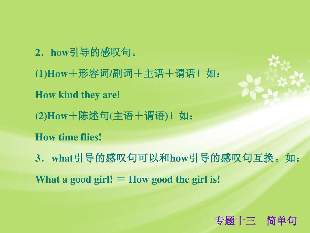 2.how引导的感叹句。 (1)How+形容词/副词+主语+谓语!如: How kind they are! (2)How+陈述句(主语+谓语)!如: How time flies! 3.what引导的感叹句可以和how引导的感叹句互换。如: