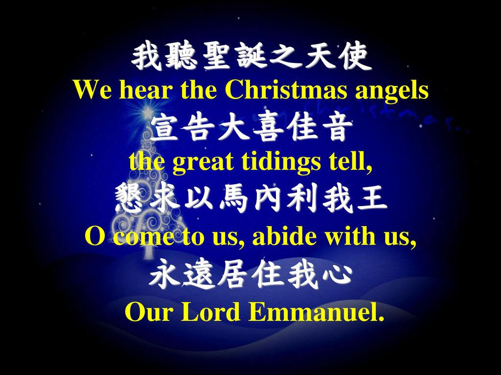 We hear the Christmas angels O come to us, abide with us,