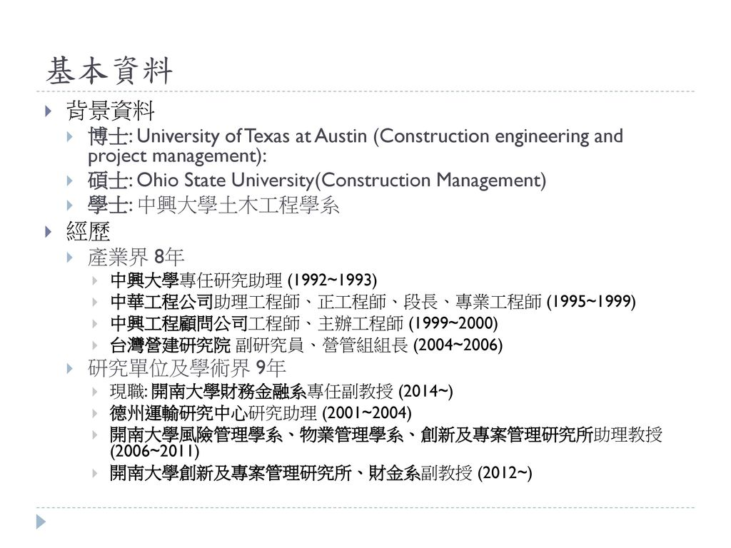 基本資料 背景資料. 博士: University of Texas at Austin (Construction engineering and project management): 碩士: Ohio State University(Construction Management)