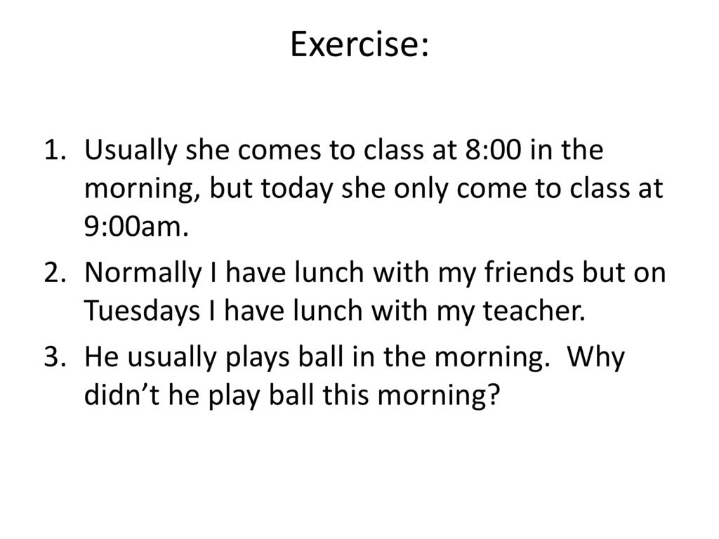 Exercise: Usually she comes to class at 8:00 in the morning, but today she only come to class at 9:00am.