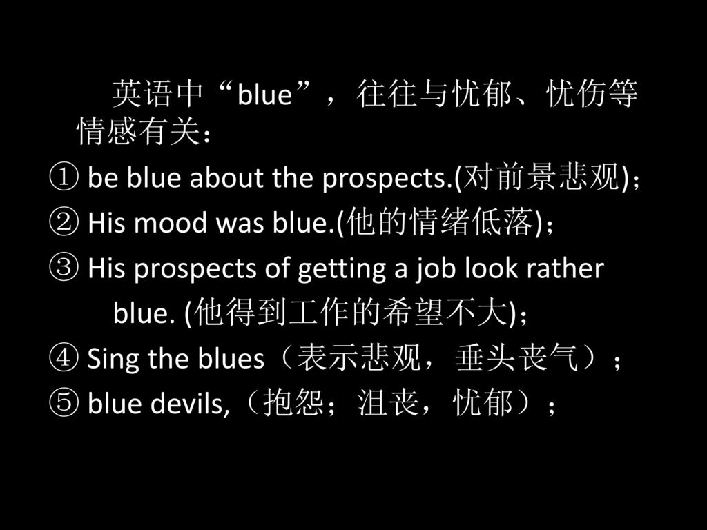 ① be blue about the prospects.(对前景悲观); ② His mood was blue.(他的情绪低落);