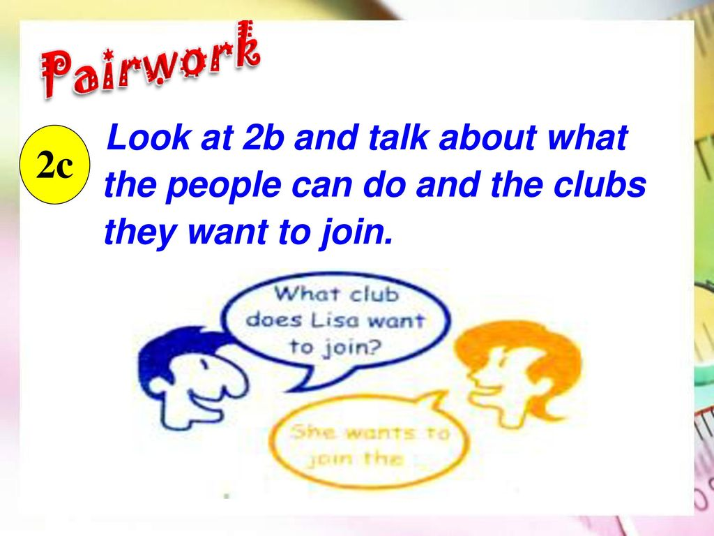 Look at 2b and talk about what the people can do and the clubs they want to join.