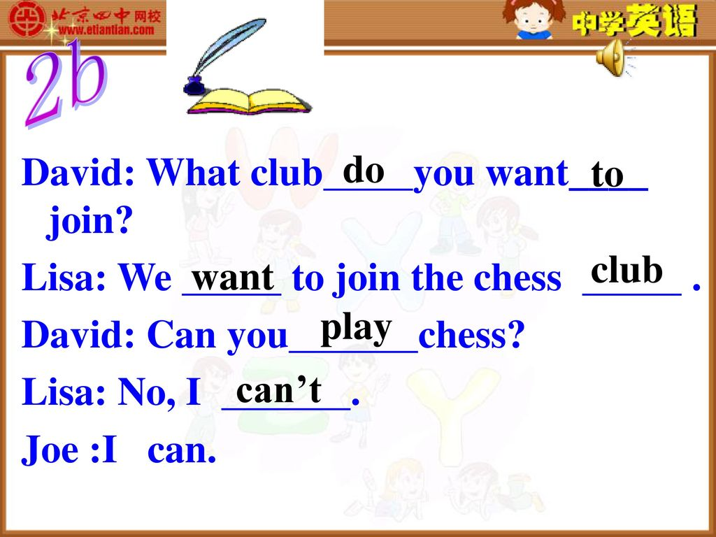 David: What club you want____ join Lisa: We to join the chess .