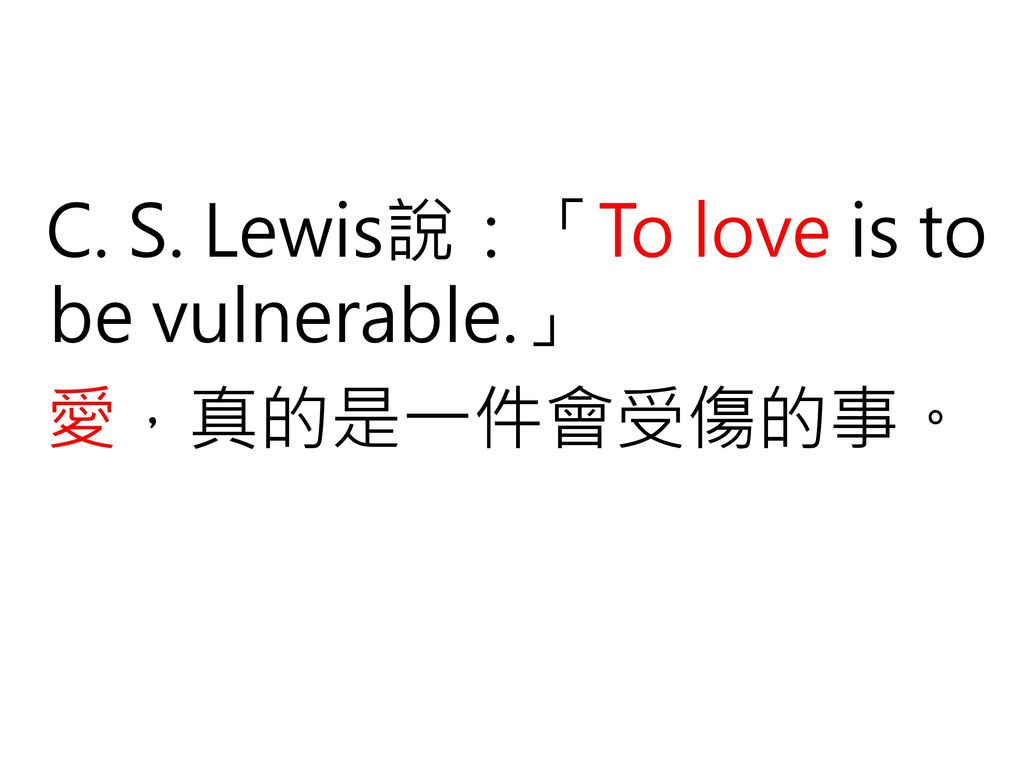 C. S. Lewis說:「To love is to be vulnerable.」