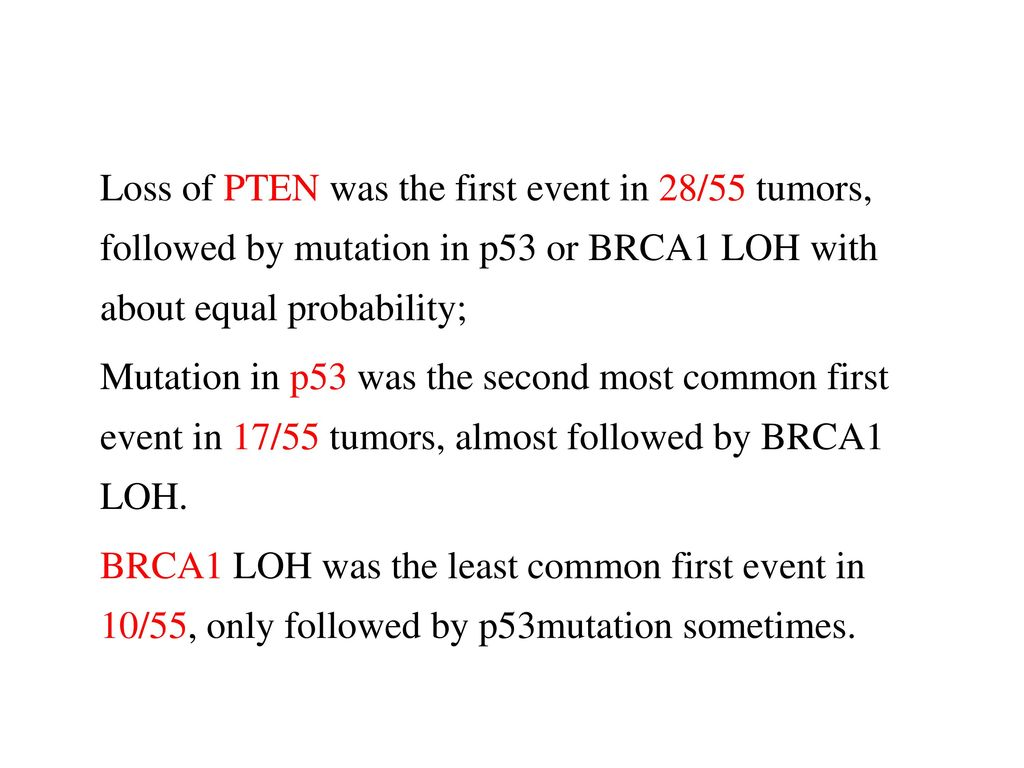 Loss of PTEN was the first event in 28/55 tumors, followed by mutation in p53 or BRCA1 LOH with about equal probability; Mutation in p53 was the second most common first event in 17/55 tumors, almost followed by BRCA1 LOH.