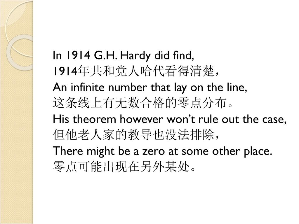 In 1914 G.H. Hardy did find, 1914年共和党人哈代看得清楚, An infinite number that lay on the line, 这条线上有无数合格的零点分布。