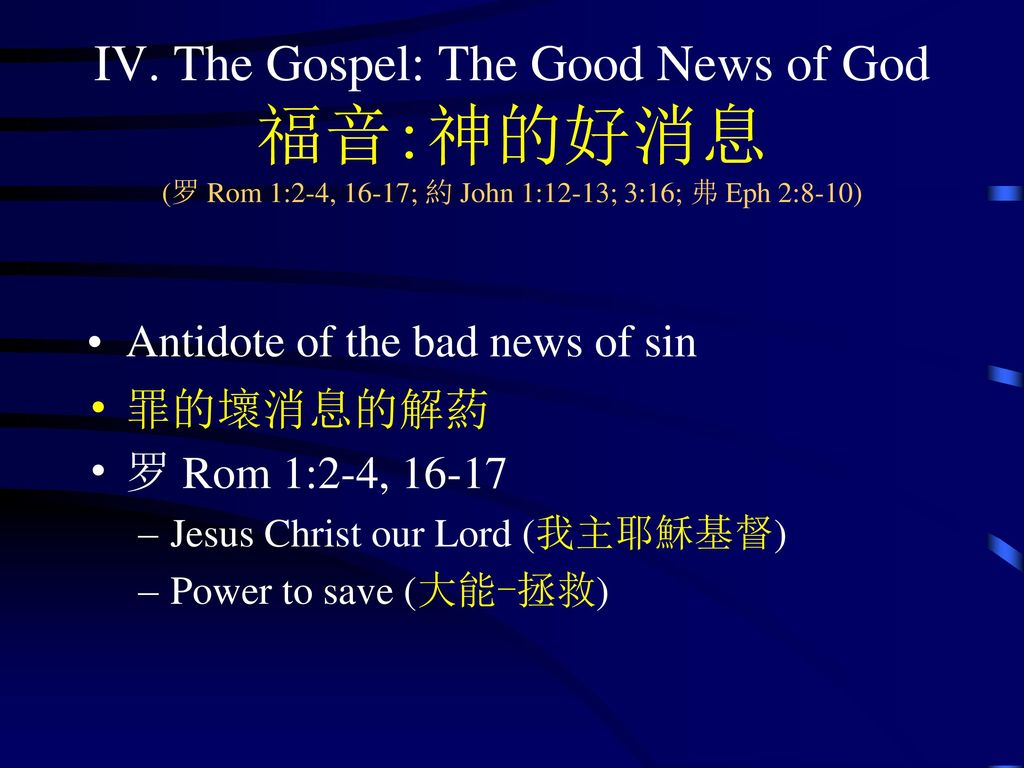 IV. The Gospel: The Good News of God 福音:神的好消息 (罗 Rom 1:2-4, 16-17; 約 John 1:12-13; 3:16; 弗 Eph 2:8-10)