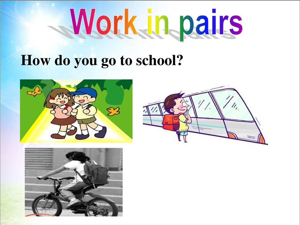 Work in pairs How do you go to school