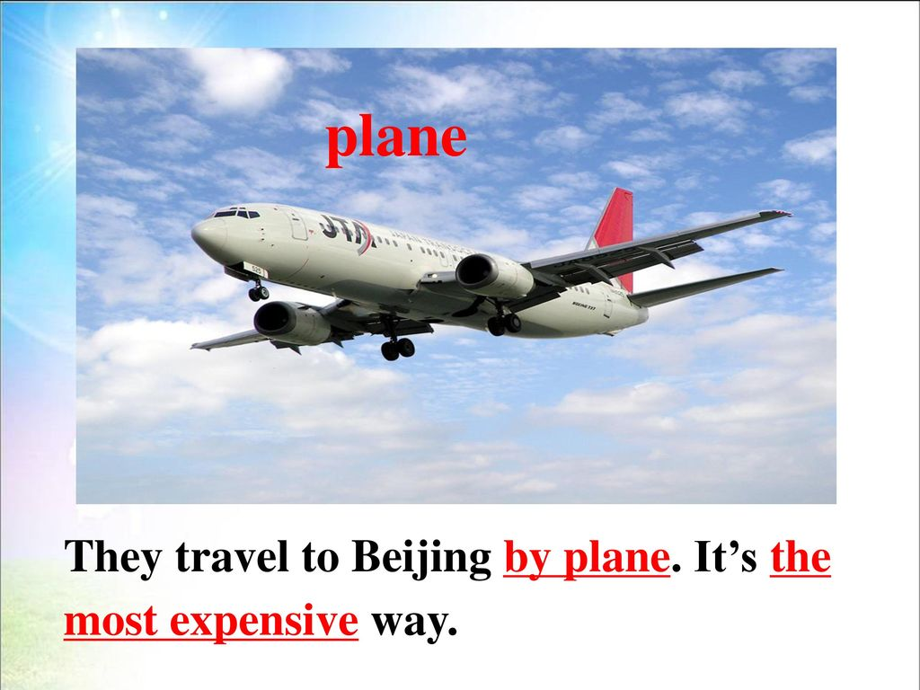 plane They travel to Beijing by plane. It's the most expensive way.