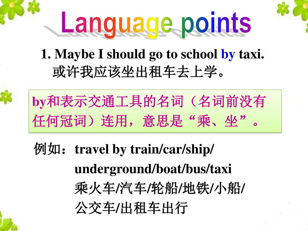 Language points 1. Maybe I should go to school by taxi. 或许我应该坐出租车去上学。