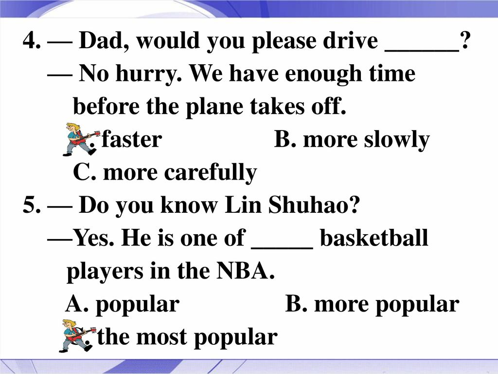 4. — Dad, would you please drive ______