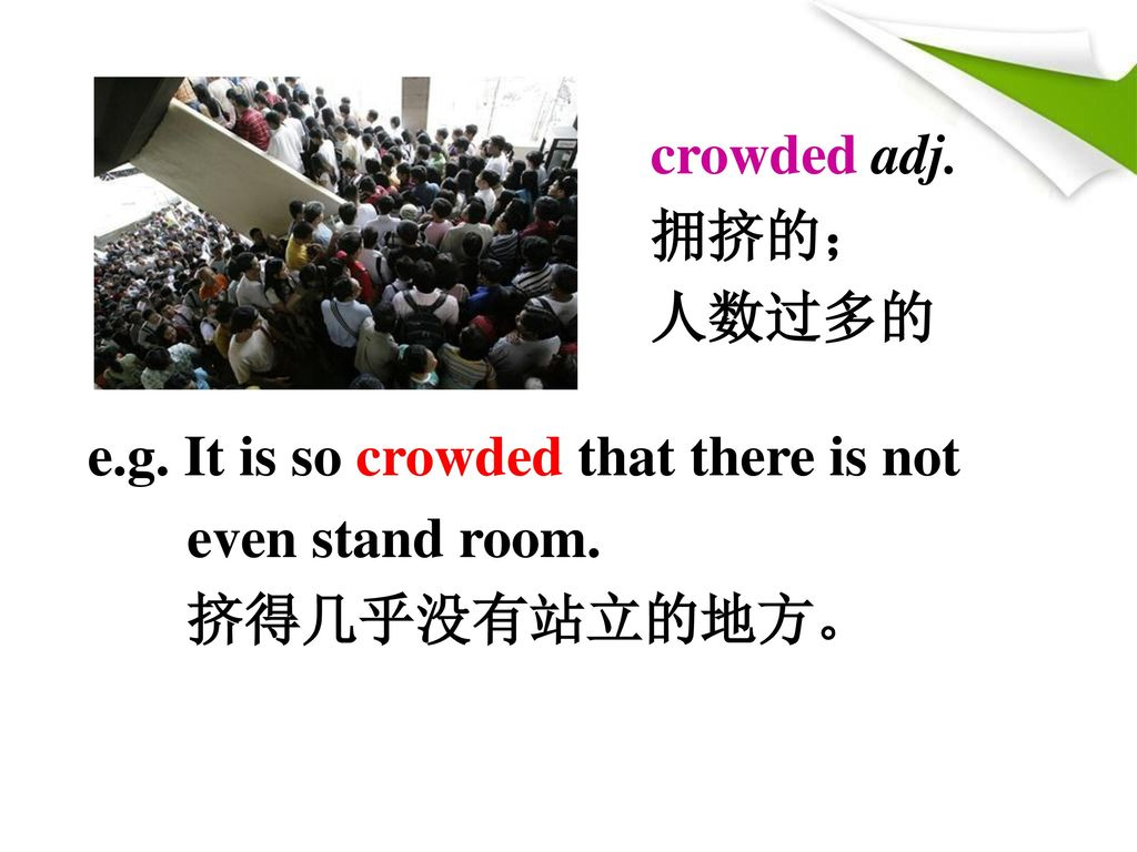 crowded adj. 拥挤的; 人数过多的 e.g. It is so crowded that there is not even stand room. 挤得几乎没有站立的地方。