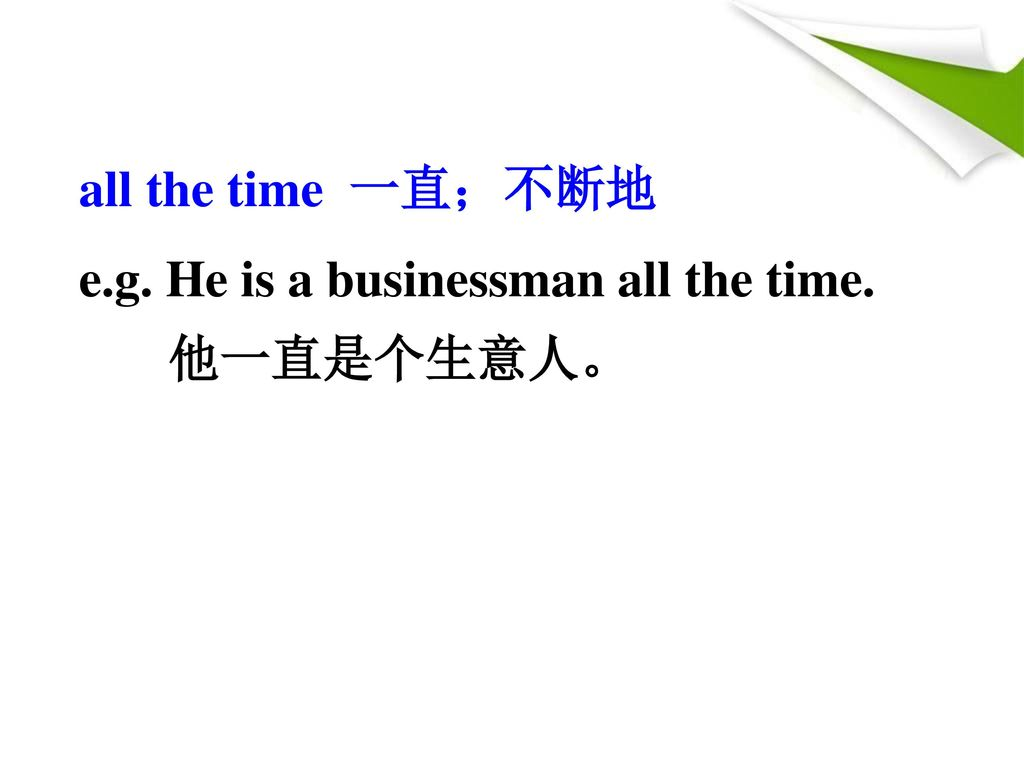 all the time 一直;不断地 e.g. He is a businessman all the time. 他一直是个生意人。