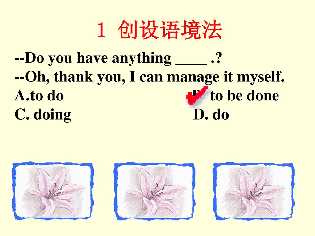 1 创设语境法 --Do you have anything ____ .