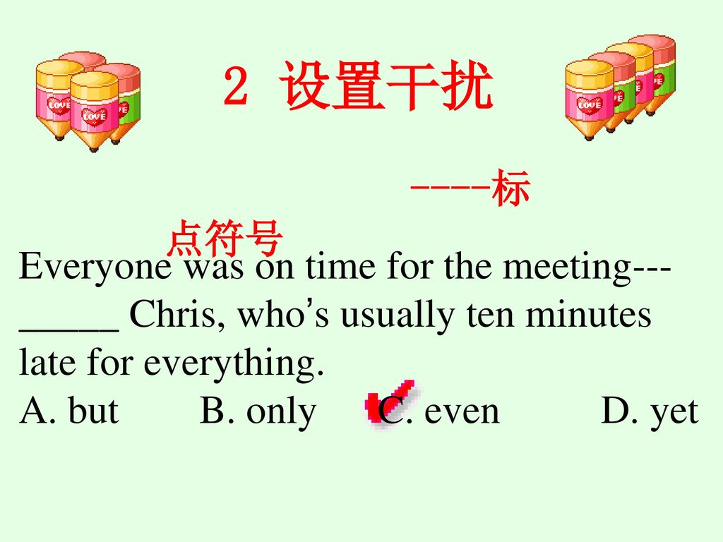 2 设置干扰 ----标点符号. Everyone was on time for the meeting---_____ Chris, who's usually ten minutes late for everything.