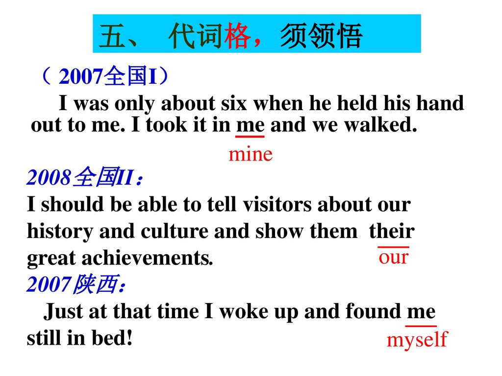 五、 代词格,须领悟 ( 2007全国I) I was only about six when he held his hand out to me. I took it in me and we walked.