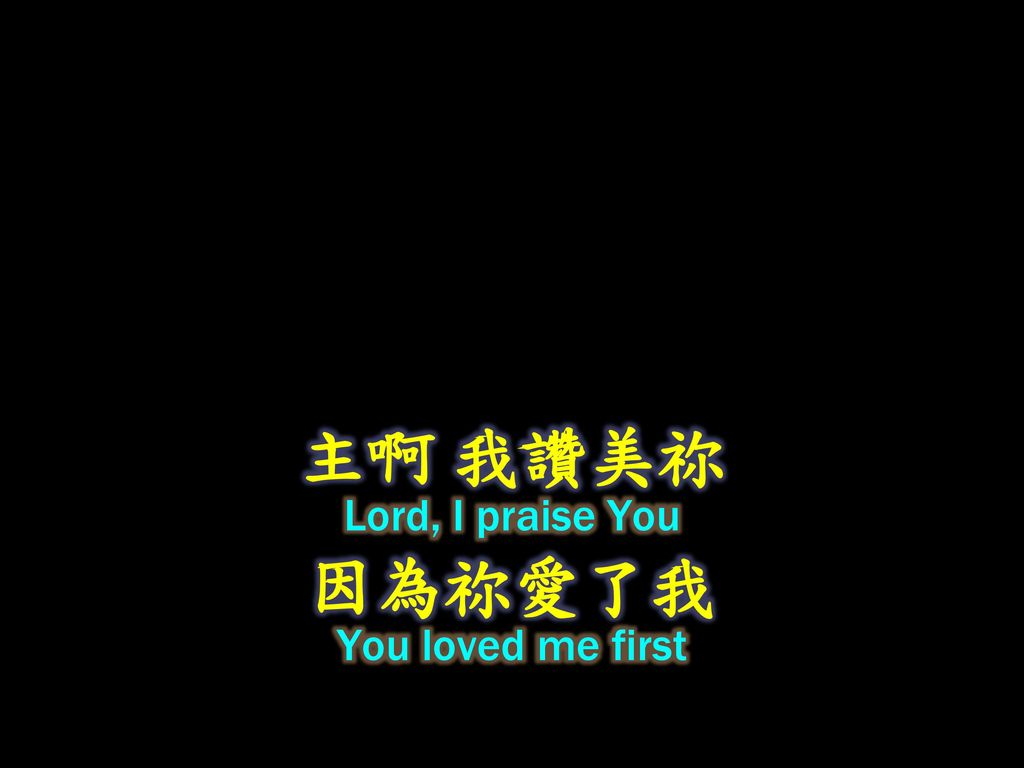 主啊 我讚美祢 Lord, I praise You 因為祢愛了我 You loved me first