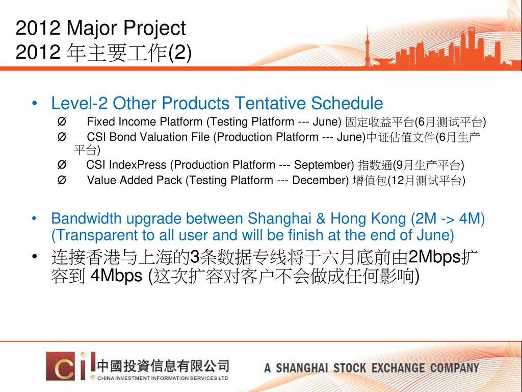 2012 Major Project 2012 年主要工作(2) Level-2 Other Products Tentative Schedule. Ø Fixed Income Platform (Testing Platform --- June) 固定收益平台(6月测试平台)