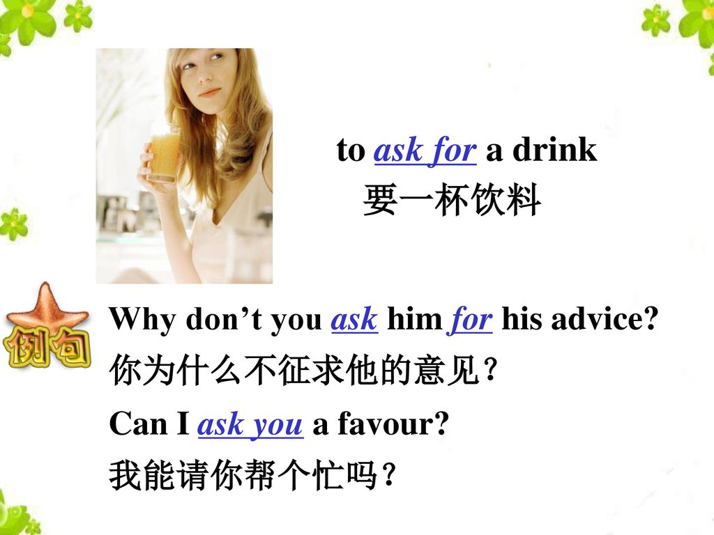 to ask for a drink 要一杯饮料 Why don't you ask him for his advice